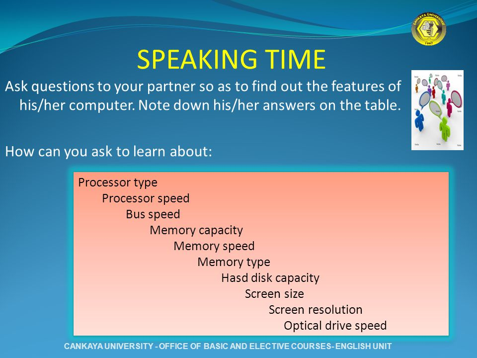 SPEAKING TIME Ask questions to your partner so as to find out the features of his/her computer. Note down his/her answers on the table. How can you as