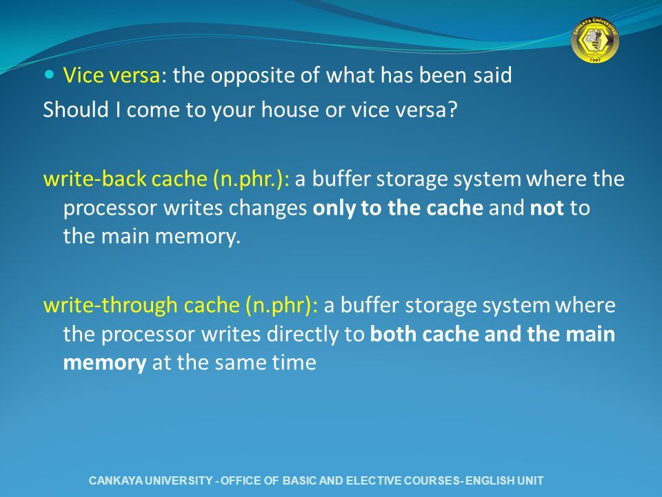 Vice versa: the opposite of what has been said Should I come to your house or vice versa? write-back cache (n.phr.): a buffer storage system where the