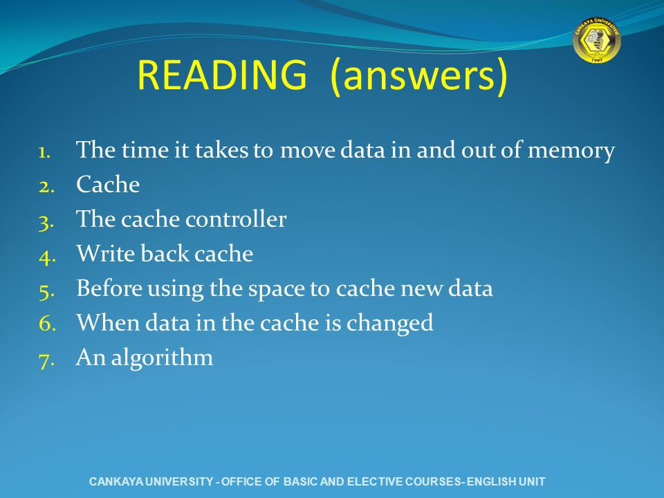 READING (answers) 1. The time it takes to move data in and out of memory 2. Cache 3. The cache controller 4. Write back cache 5. Before using the spac