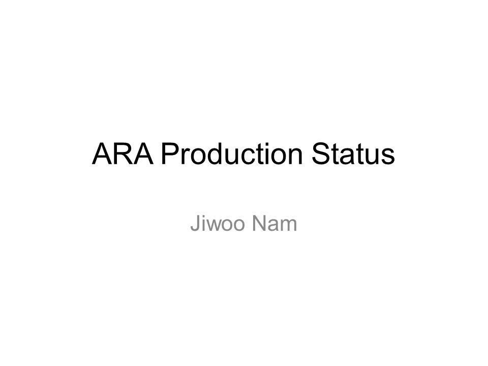 ARA Production Status Jiwoo Nam
