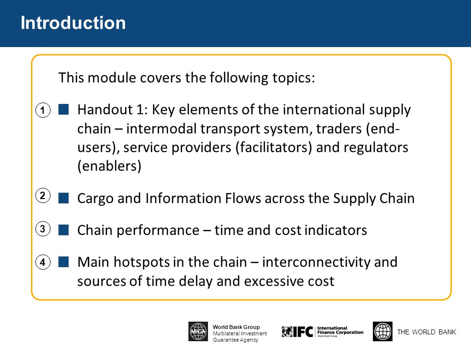 THE WORLD BANK World Bank Group Multilateral Investment Guarantee Agency Introduction This module covers the following topics: Handout 1: Key elements of the international supply chain – intermodal transport system, traders (end- users), service providers (facilitators) and regulators (enablers) Cargo and Information Flows across the Supply Chain Chain performance – time and cost indicators Main hotspots in the chain – interconnectivity and sources of time delay and excessive cost 1 2 3 4