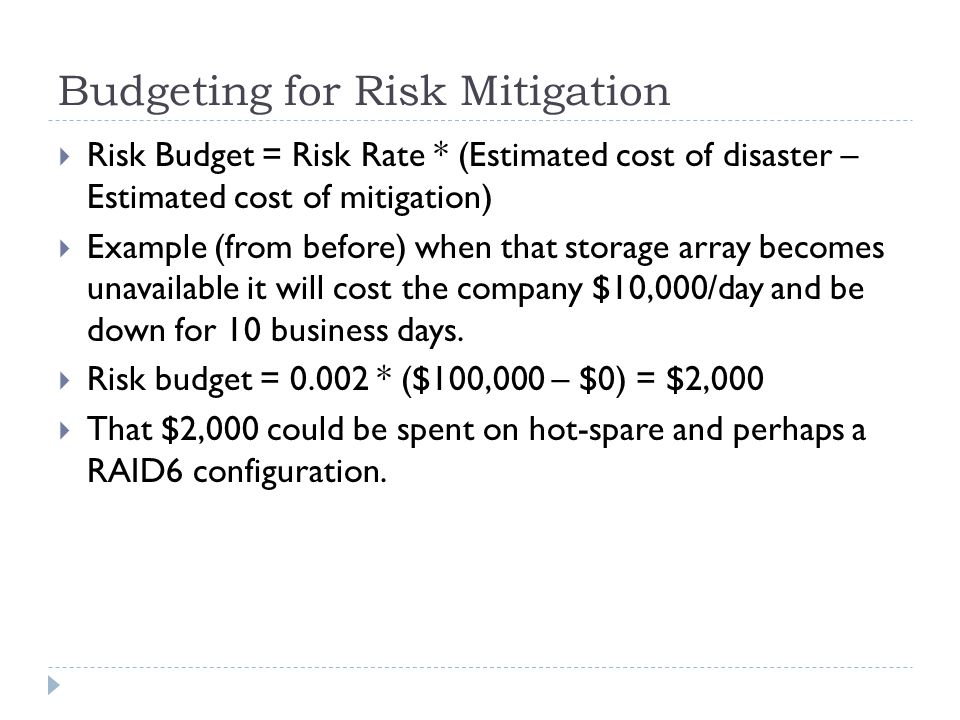 Budgeting for Risk Mitigation Risk Budget = Risk Rate * (Estimated cost of disaster – Estimated cost of mitigation) Example (from before) when that st