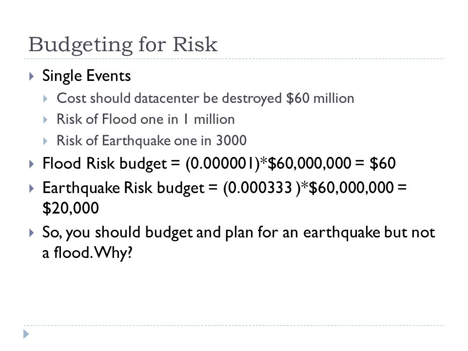 Budgeting for Risk Single Events Cost should datacenter be destroyed $60 million Risk of Flood one in 1 million Risk of Earthquake one in 3000 Flood R