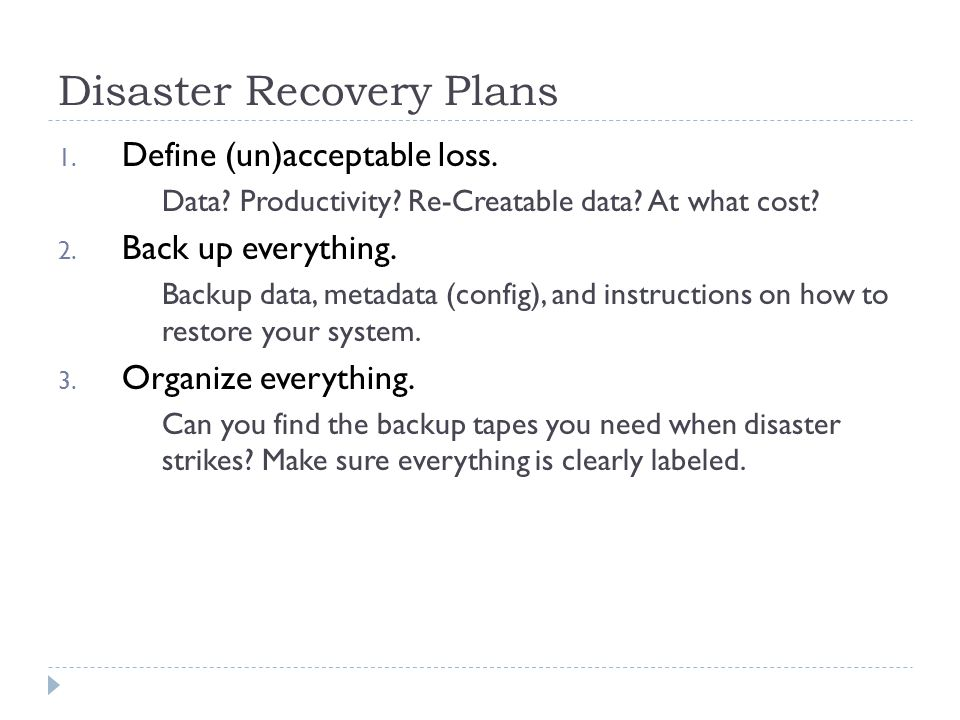Disaster Recovery Plans 1. Define (un)acceptable loss. Data? Productivity? Re-Creatable data? At what cost? 2. Back up everything. Backup data, metada