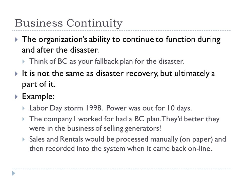 Business Continuity The organizations ability to continue to function during and after the disaster. Think of BC as your fallback plan for the disaste