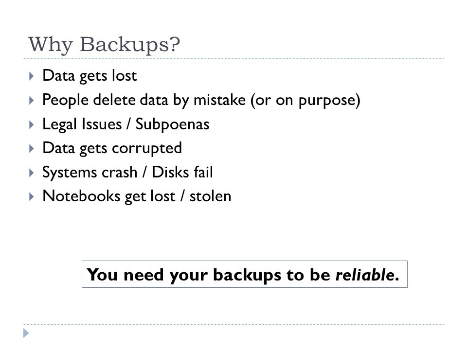 Why Backups? Data gets lost People delete data by mistake (or on purpose) Legal Issues / Subpoenas Data gets corrupted Systems crash / Disks fail Note