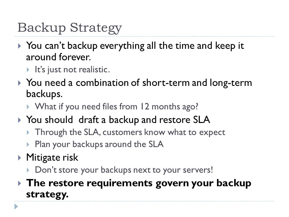 Backup Strategy You cant backup everything all the time and keep it around forever. Its just not realistic. You need a combination of short-term and l