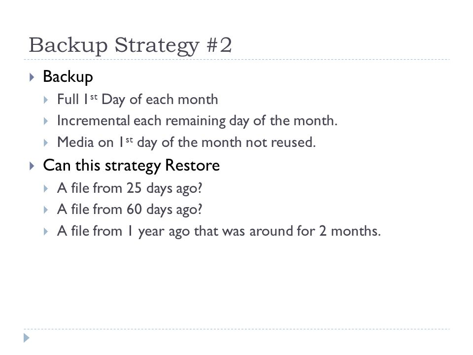 Backup Strategy #2 Backup Full 1 st Day of each month Incremental each remaining day of the month. Media on 1 st day of the month not reused. Can this