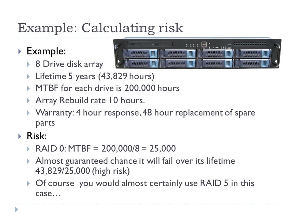 Example: Calculating risk Example: 8 Drive disk array Lifetime 5 years (43,829 hours) MTBF for each drive is 200,000 hours Array Rebuild rate 10 hours