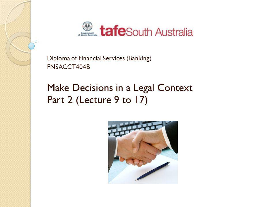 Diploma of Financial Services (Banking) FNSACCT404B Make Decisions in a Legal Context Part 2 (Lecture 9 to 17)