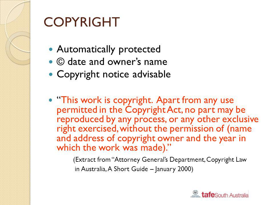 COPYRIGHT Automatically protected © date and owners name Copyright notice advisable This work is copyright. Apart from any use permitted in the Copyri