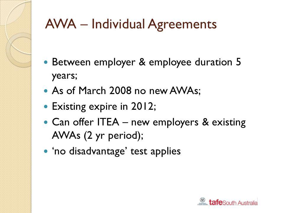 AWA – Individual Agreements Between employer & employee duration 5 years; As of March 2008 no new AWAs; Existing expire in 2012; Can offer ITEA – new