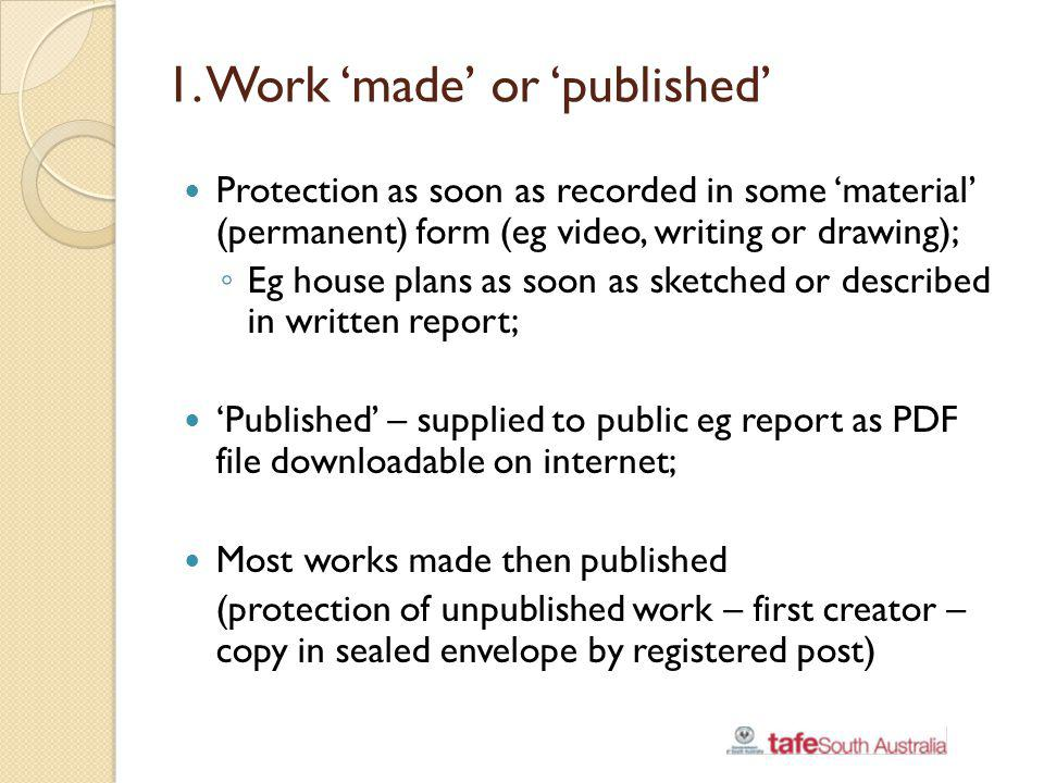 1. Work made or published Protection as soon as recorded in some material (permanent) form (eg video, writing or drawing); Eg house plans as soon as s