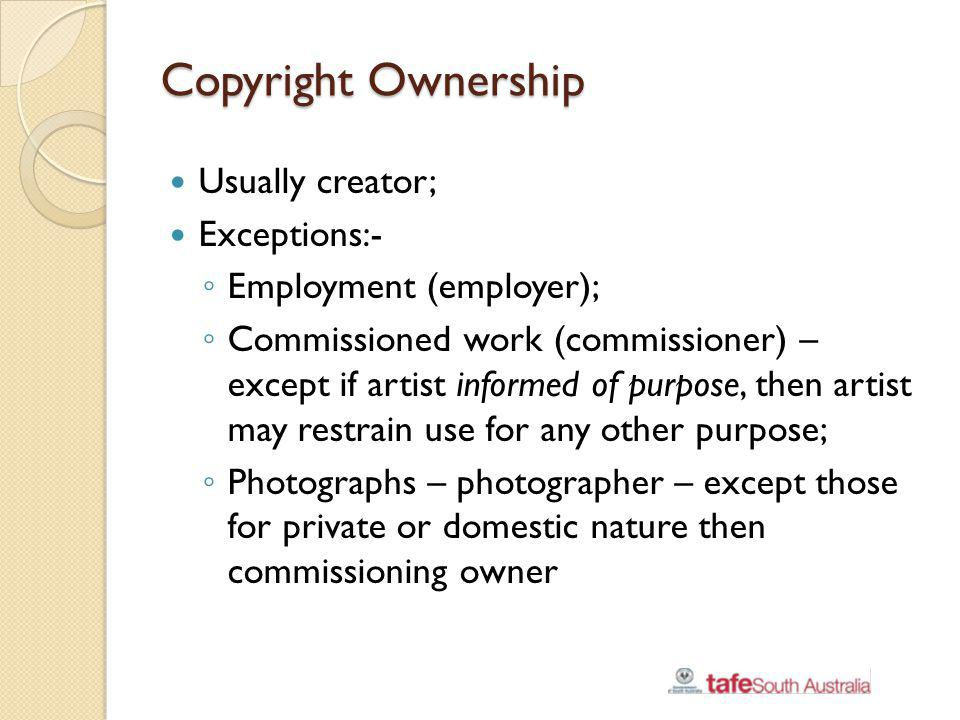 Copyright Ownership Usually creator; Exceptions:- Employment (employer); Commissioned work (commissioner) – except if artist informed of purpose, then