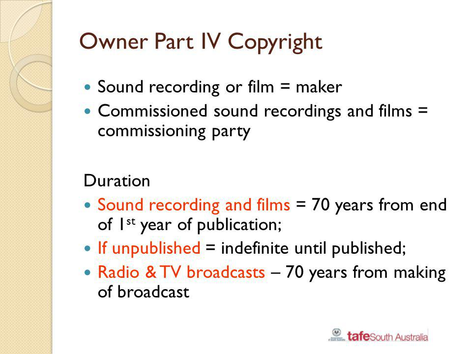Owner Part IV Copyright Sound recording or film = maker Commissioned sound recordings and films = commissioning party Duration Sound recording and fil