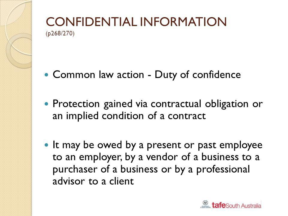 CONFIDENTIAL INFORMATION (p268/270) Common law action - Duty of confidence Protection gained via contractual obligation or an implied condition of a c