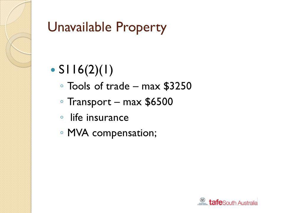 Unavailable Property S116(2)(1) Tools of trade – max $3250 Transport – max $6500 life insurance MVA compensation;