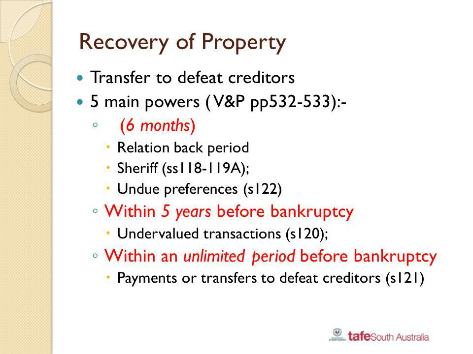 Recovery of Property Transfer to defeat creditors 5 main powers ( V&P pp532-533):- (6 months) Relation back period Sheriff (ss118-119A); Undue prefere