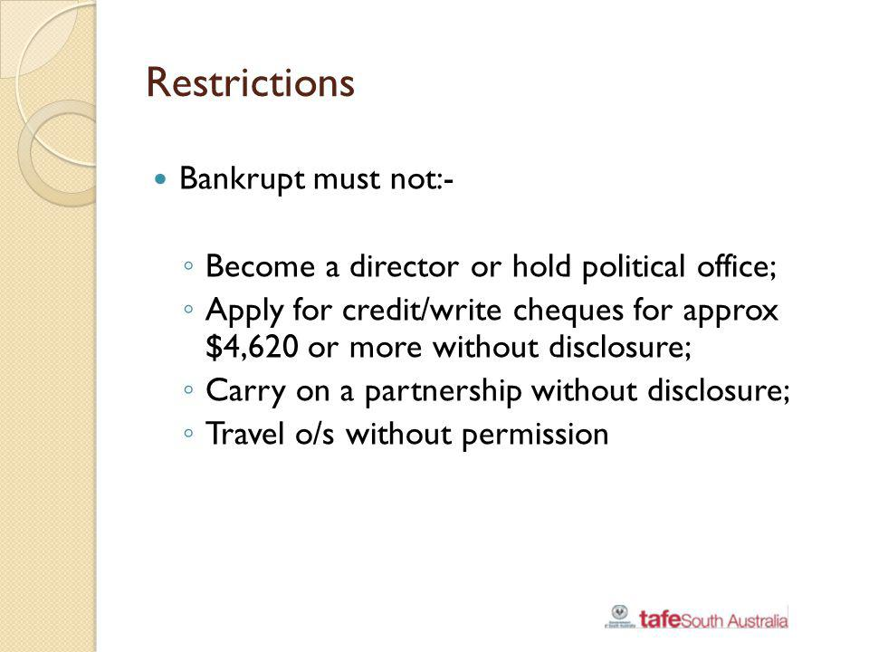 Restrictions Bankrupt must not:- Become a director or hold political office; Apply for credit/write cheques for approx $4,620 or more without disclosu