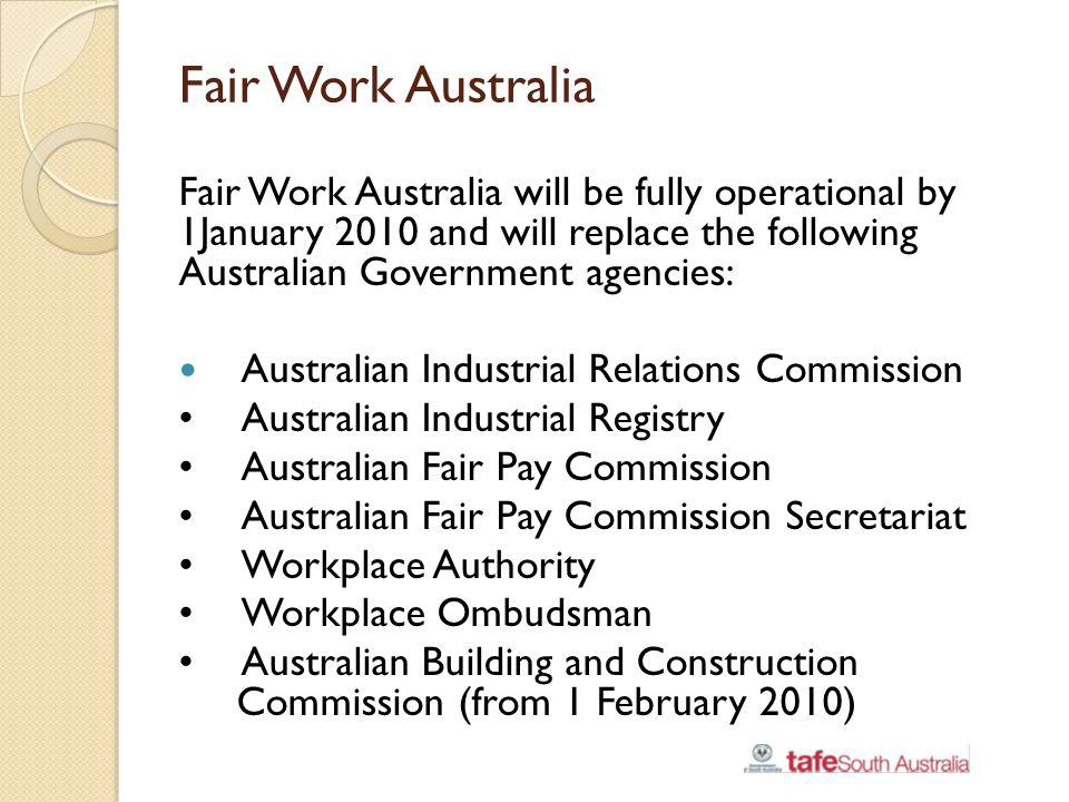 Fair Work Australia Fair Work Australia will be fully operational by 1January 2010 and will replace the following Australian Government agencies: Aust