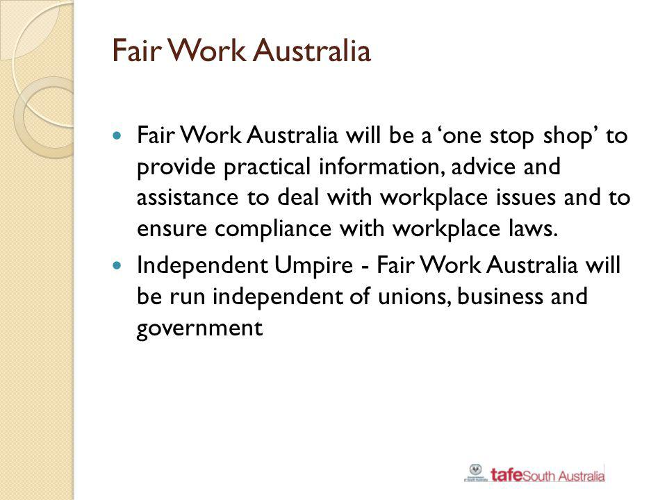 Fair Work Australia Fair Work Australia will be a one stop shop to provide practical information, advice and assistance to deal with workplace issues