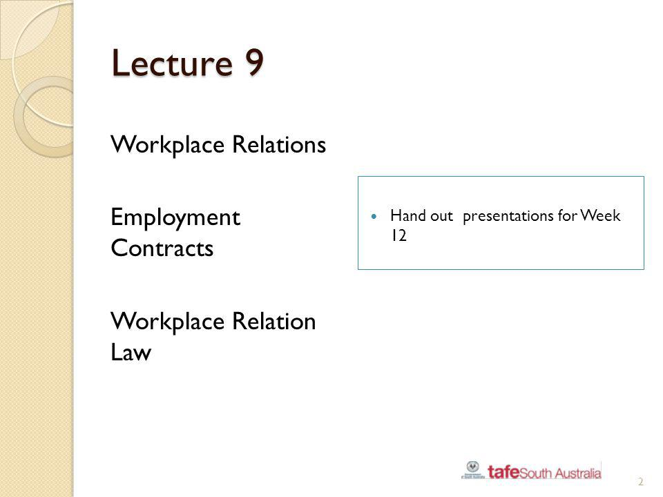 Lecture 9 Workplace Relations Employment Contracts Workplace Relation Law Hand out presentations for Week 12 2