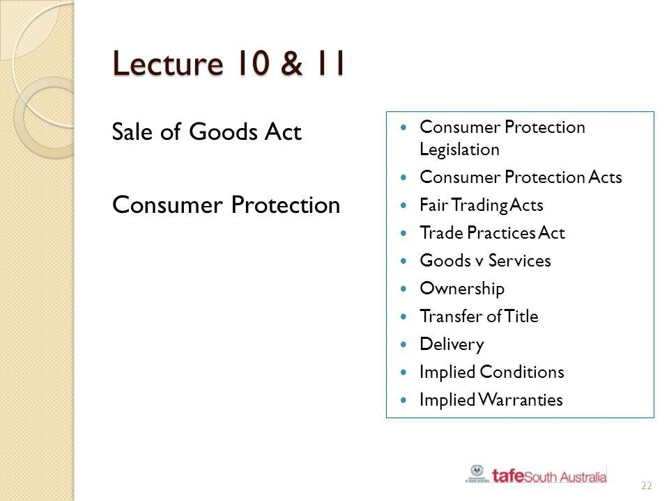 Lecture 10 & 11 Sale of Goods Act Consumer Protection 22 Consumer Protection Legislation Consumer Protection Acts Fair Trading Acts Trade Practices Ac