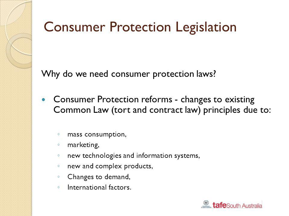 Consumer Protection Legislation Why do we need consumer protection laws? Consumer Protection reforms - changes to existing Common Law (tort and contra
