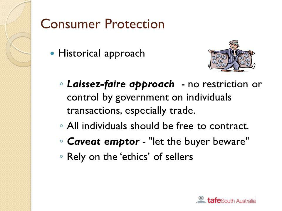 Consumer Protection Historical approach Laissez-faire approach - no restriction or control by government on individuals transactions, especially trade