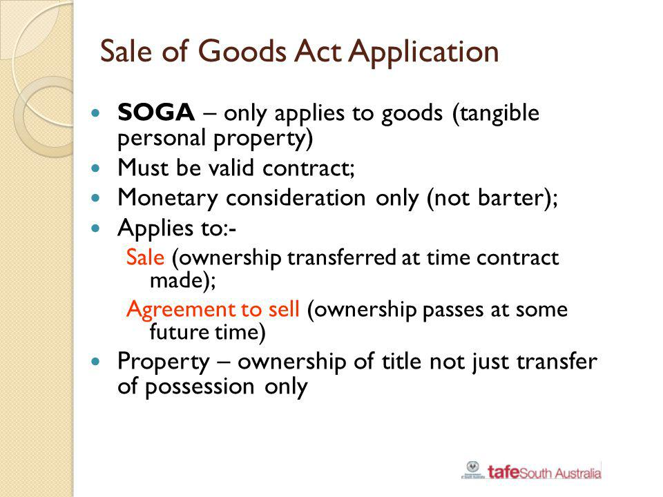Sale of Goods Act Application SOGA – only applies to goods (tangible personal property) Must be valid contract; Monetary consideration only (not barte