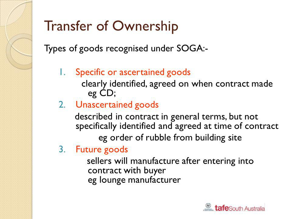 Transfer of Ownership Types of goods recognised under SOGA:- 1.Specific or ascertained goods clearly identified, agreed on when contract made eg CD; 2