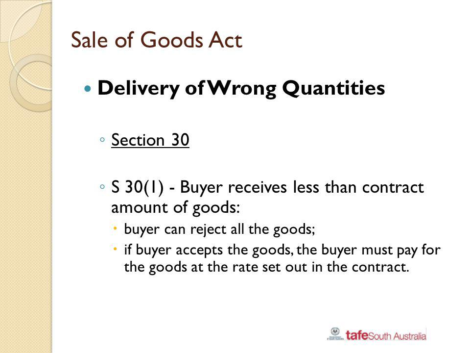Sale of Goods Act Delivery of Wrong Quantities Section 30 S 30(1) - Buyer receives less than contract amount of goods: buyer can reject all the goods;