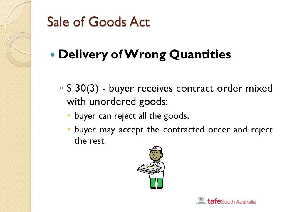 Sale of Goods Act Delivery of Wrong Quantities S 30(3) - buyer receives contract order mixed with unordered goods: buyer can reject all the goods; buy