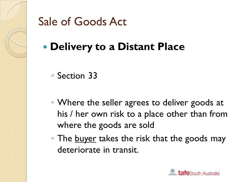 Sale of Goods Act Delivery to a Distant Place Section 33 Where the seller agrees to deliver goods at his / her own risk to a place other than from whe