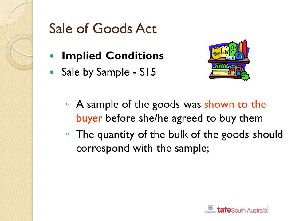 Sale of Goods Act Implied Conditions Sale by Sample - S15 A sample of the goods was shown to the buyer before she/he agreed to buy them The quantity o
