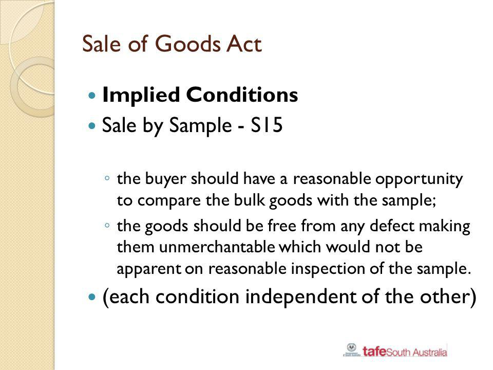 Sale of Goods Act Implied Conditions Sale by Sample - S15 the buyer should have a reasonable opportunity to compare the bulk goods with the sample; th