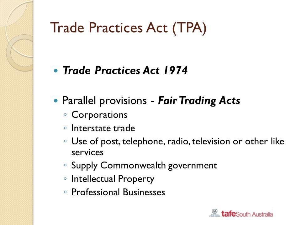 Trade Practices Act (TPA) Trade Practices Act 1974 Parallel provisions - Fair Trading Acts Corporations Interstate trade Use of post, telephone, radio
