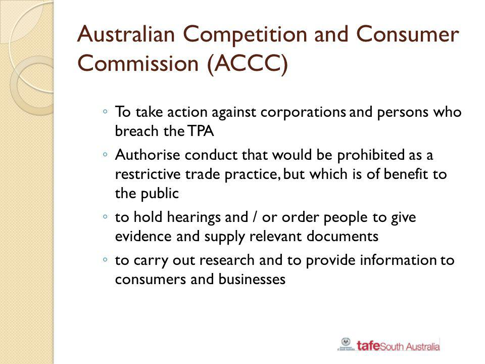 Australian Competition and Consumer Commission (ACCC) To take action against corporations and persons who breach the TPA Authorise conduct that would