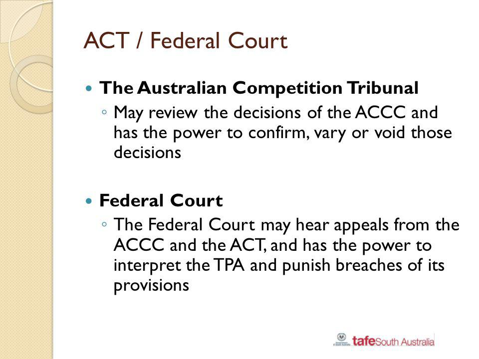 ACT / Federal Court The Australian Competition Tribunal May review the decisions of the ACCC and has the power to confirm, vary or void those decision