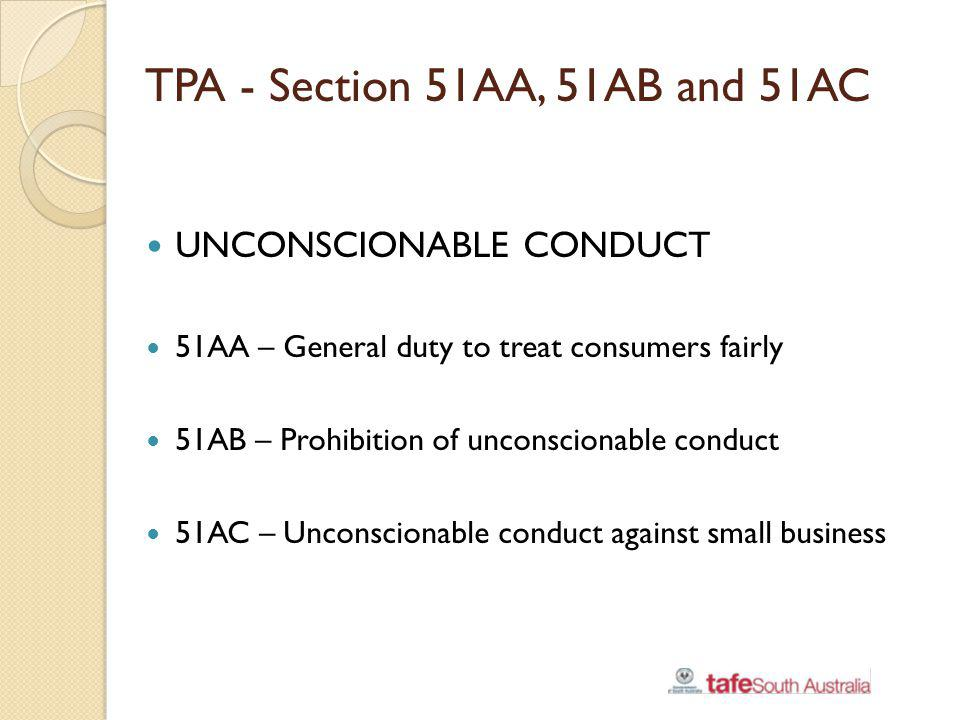 TPA - Section 51AA, 51AB and 51AC UNCONSCIONABLE CONDUCT 51AA – General duty to treat consumers fairly 51AB – Prohibition of unconscionable conduct 51