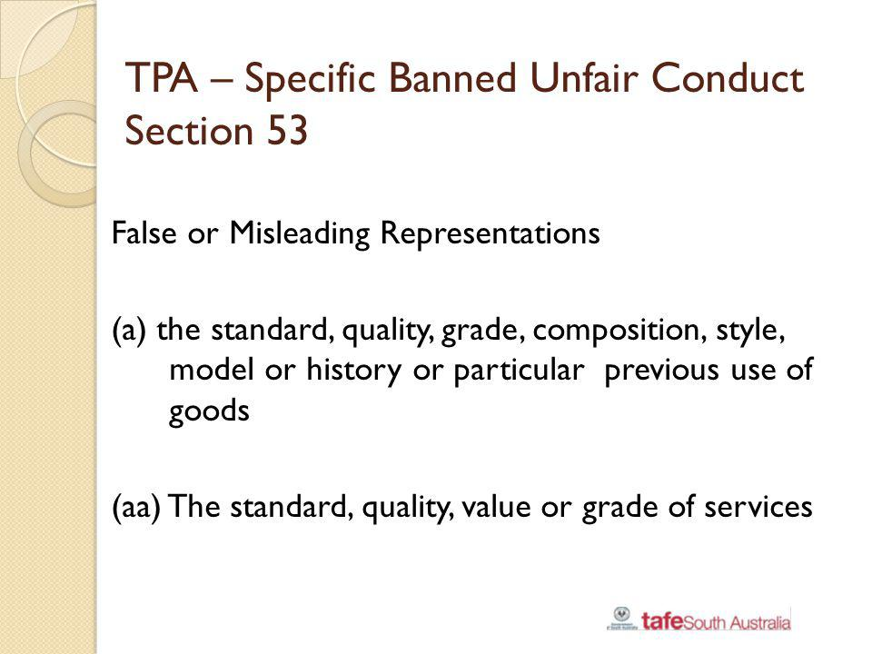 TPA – Specific Banned Unfair Conduct Section 53 False or Misleading Representations (a) the standard, quality, grade, composition, style, model or his