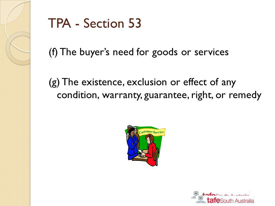 TPA - Section 53 (f) The buyers need for goods or services (g) The existence, exclusion or effect of any condition, warranty, guarantee, right, or rem