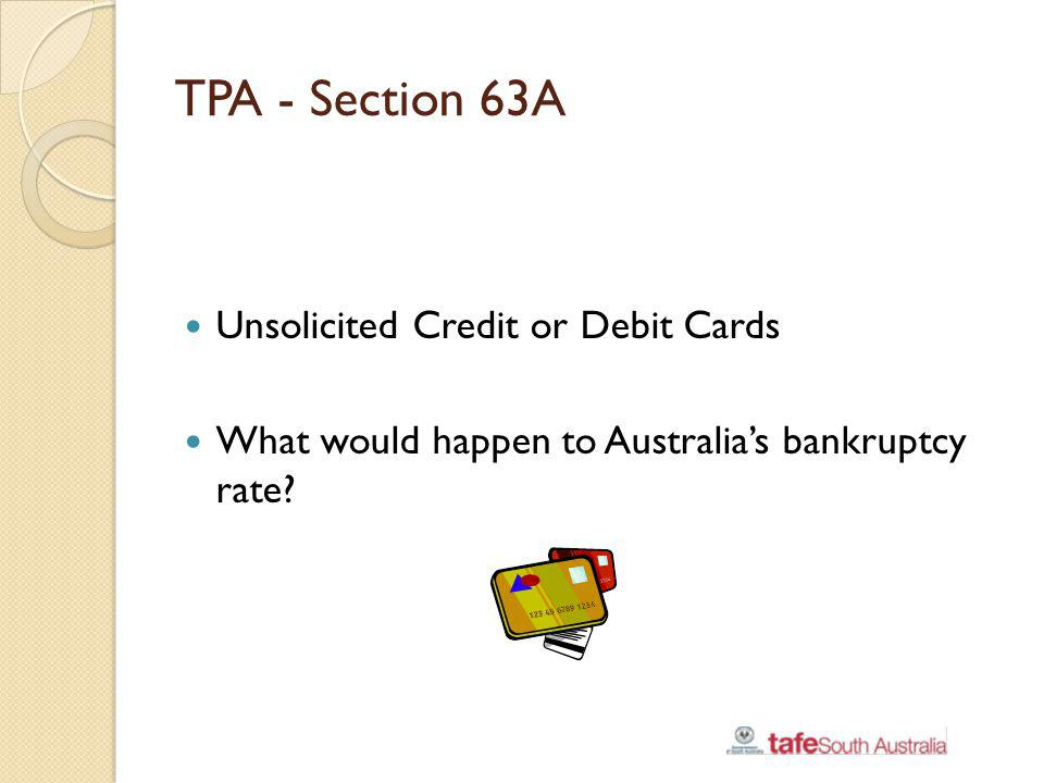 TPA - Section 63A Unsolicited Credit or Debit Cards What would happen to Australias bankruptcy rate?
