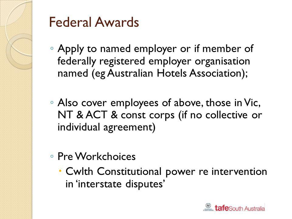 Federal Agreements Pre WC Certified (collective) & individual; Still operate if made prior to WC Standard does not apply because of previous no disadvantage test Post WC Standard applies (4 min legislated conditions + relevant min rate of pay); Subject to fairness test; Can remove/modify 7 of 15 current Protected Award Conditions – no compensating benefits