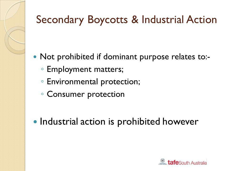Secondary Boycotts & Industrial Action Not prohibited if dominant purpose relates to:- Employment matters; Environmental protection; Consumer protecti
