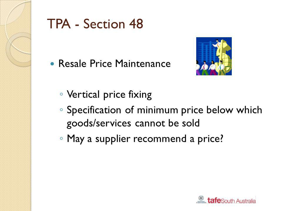 TPA - Section 48 Resale Price Maintenance Vertical price fixing Specification of minimum price below which goods/services cannot be sold May a supplie