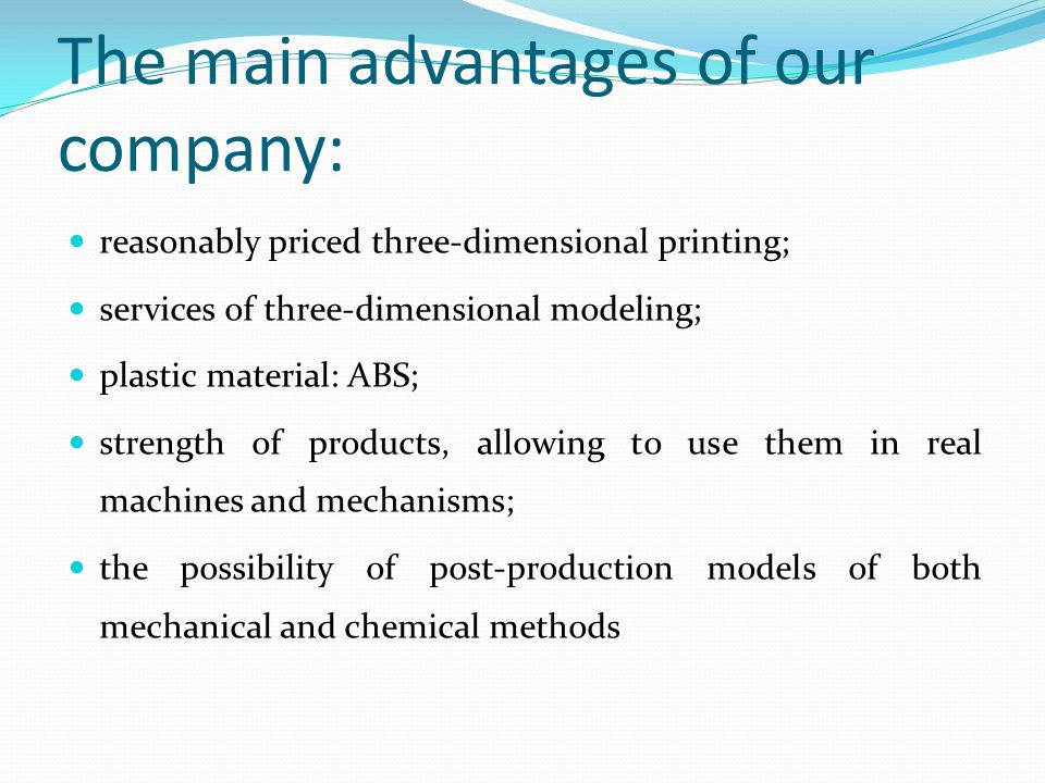 The main advantages of our company: reasonably priced three-dimensional printing; services of three-dimensional modeling; plastic material: ABS; strength of products, allowing to use them in real machines and mechanisms; the possibility of post-production models of both mechanical and chemical methods