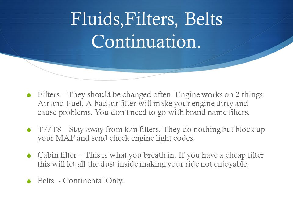 Fluids,Filters, Belts Continuation. Filters – They should be changed often.