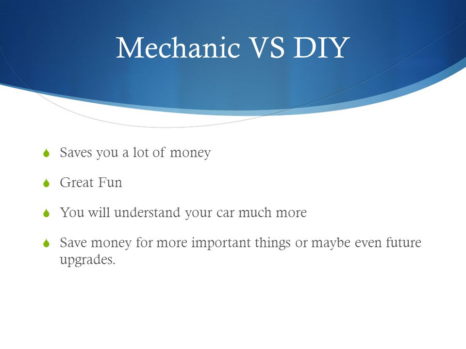 Mechanic VS DIY Saves you a lot of money Great Fun You will understand your car much more Save money for more important things or maybe even future upgrades.