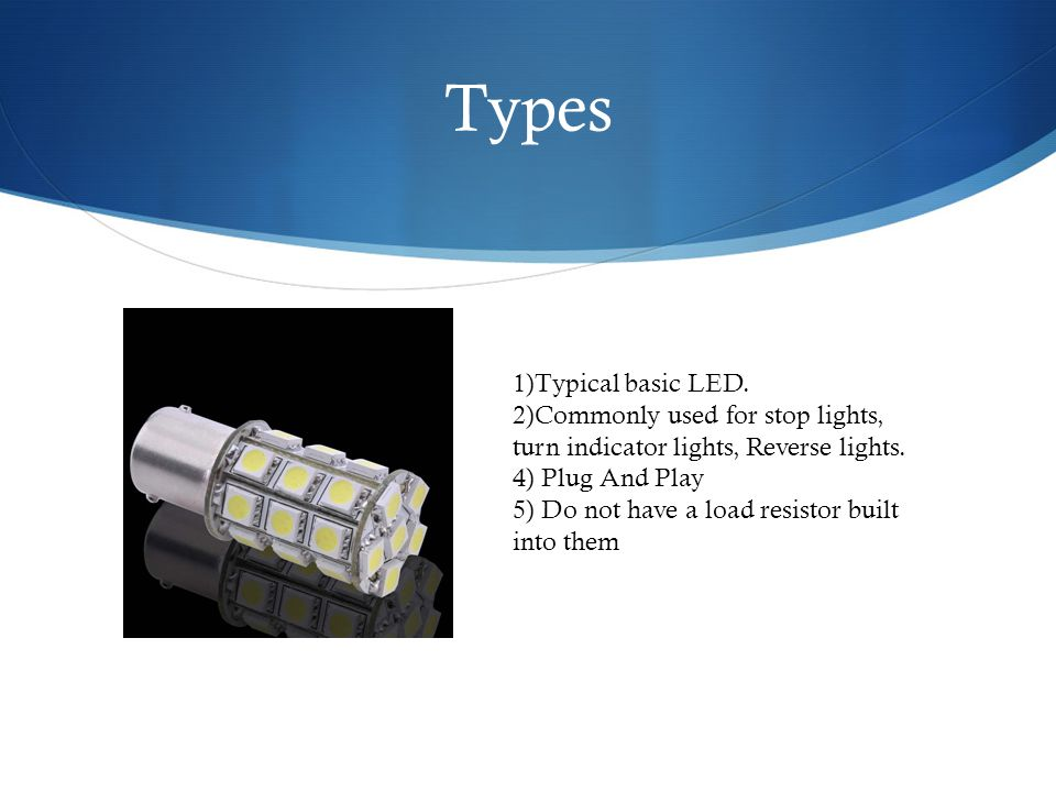 Types 1)Typical basic LED. 2)Commonly used for stop lights, turn indicator lights, Reverse lights.